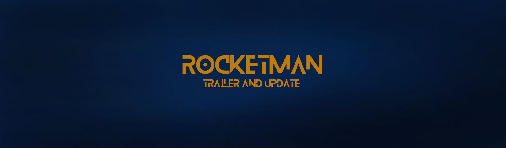 Rocketman Trailer and Update